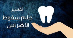 صورة تفسير حلم سقوط الاضراس , معنى رؤيه وقوع الاسنان بالمنام